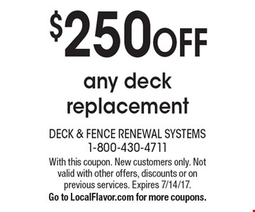 $250 OFF any deck replacement. With this coupon. New customers only. Not valid with other offers, discounts or on previous services. Expires 7/14/17.Go to LocalFlavor.com for more coupons.