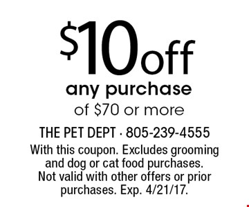 $10 off any purchase of $50 or more. With this coupon. Excludes grooming and dog or cat food purchases. Not valid with other offers or prior purchases. Exp. 4/21/17.