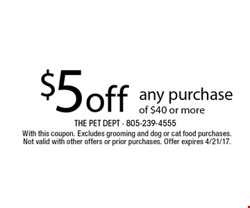 $5 off any purchase of $25 or more. With this coupon. Excludes grooming and dog or cat food purchases. Not valid with other offers or prior purchases. Offer expires 4/21/17.