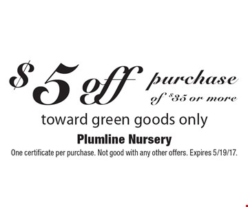 $5 off purchase of $35 or more toward green goods only. One certificate per purchase. Not good with any other offers. Expires 5/19/17.