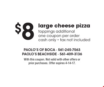 $8 large cheese pizza. Toppings additional. One coupon per order. Cash only. Tax not included. With this coupon. Not valid with other offers or prior purchases. Offer expires 4-14-17.