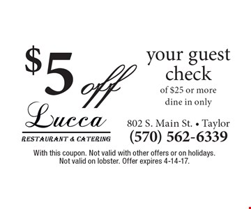 $5 off your guest check of $25 or more dine in only. With this coupon. Not valid with other offers or on holidays. Not valid on lobster. Offer expires 4-14-17.