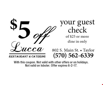 $5 off your guest check of $25 or more. Dine in only. With this coupon. Not valid with other offers or on holidays. Not valid on lobster. Offer expires 6-2-17.
