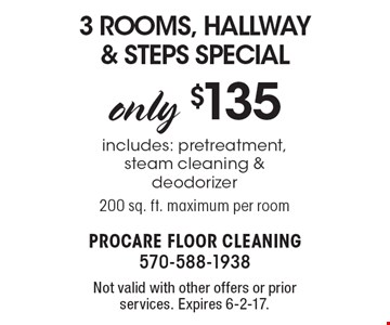 Only $135 3 Rooms, Hallway & Steps Special includes: pretreatment, steam cleaning & deodorizer 200 sq. ft. maximum per room. Not valid with other offers or prior services. Expires 6-2-17.