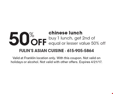 50% Off Chinese lunch. Buy 1 lunch, get 2nd of equal or lesser value 50% off. Valid at Franklin location only. With this coupon. Not valid on holidays or alcohol. Not valid with other offers. Expires 4/21/17.
