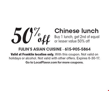 50% off Chinese lunch. Buy 1 lunch, get 2nd of equal or lesser value 50% off. Valid at Franklin location only. With this coupon. Not valid on holidays or alcohol. Not valid with other offers. Expires 6-30-17. Go to LocalFlavor.com for more coupons.