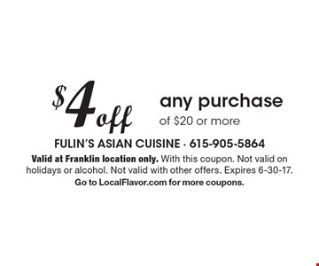 $4 off any purchase of $20 or more. Valid at Franklin location only. With this coupon. Not valid on holidays or alcohol. Not valid with other offers. Expires 6-30-17. Go to LocalFlavor.com for more coupons.