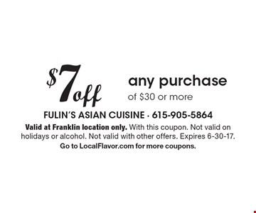 $7 off any purchase of $30 or more. Valid at Franklin location only. With this coupon. Not valid on holidays or alcohol. Not valid with other offers. Expires 6-30-17. Go to LocalFlavor.com for more coupons.