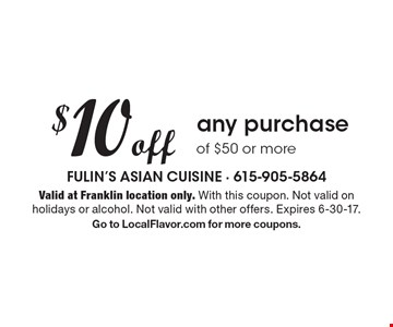 $10 off any purchase of $50 or more. Valid at Franklin location only. With this coupon. Not valid on holidays or alcohol. Not valid with other offers. Expires 6-30-17. Go to LocalFlavor.com for more coupons.
