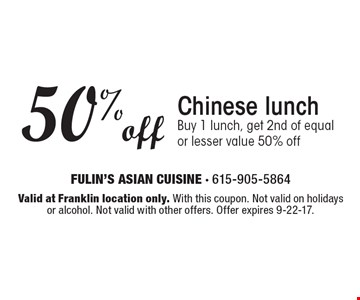 50% off Chinese lunch. Buy 1 lunch, get 2nd of equal or lesser value 50% off. Valid at Franklin location only. With this coupon. Not valid on holidays or alcohol. Not valid with other offers. Offer expires 9-22-17.