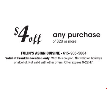$4 off any purchase of $20 or more. Valid at Franklin location only. With this coupon. Not valid on holidays or alcohol. Not valid with other offers. Offer expires 9-22-17.
