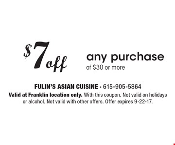$7 off any purchase of $30 or more. Valid at Franklin location only. With this coupon. Not valid on holidays or alcohol. Not valid with other offers. Offer expires 9-22-17.