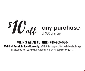 $10 off any purchase of $50 or more. Valid at Franklin location only. With this coupon. Not valid on holidays or alcohol. Not valid with other offers. Offer expires 9-22-17.