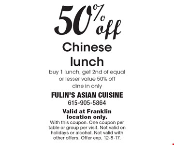 50% off Chinese lunch. Buy 1 lunch, get 2nd of equal or lesser value 50% off. Dine in only. Valid at Franklin location only. With this coupon. One coupon per table or group per visit. Not valid on holidays or alcohol. Not valid with other offers. Offer exp. 12-8-17.