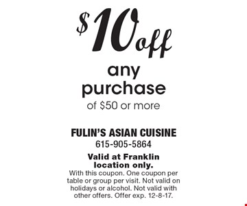 $10 off any purchase of $50 or more . Valid at Franklin location only. With this coupon. One coupon per table or group per visit. Not valid on holidays or alcohol. Not valid with other offers. Offer exp. 12-8-17.