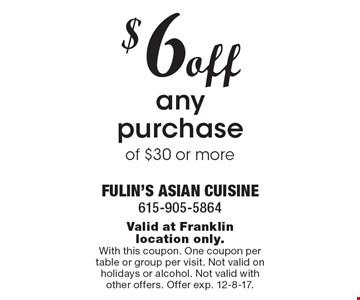$6off any purchase of $30 or more . Valid at Franklin location only. With this coupon. One coupon per table or group per visit. Not valid on holidays or alcohol. Not valid with other offers. Offer exp. 12-8-17.