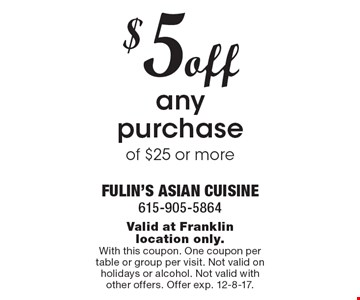 $5off any purchase of $25 or more. Valid at Franklin location only. With this coupon. One coupon per table or group per visit. Not valid on holidays or alcohol. Not valid with other offers. Offer exp. 12-8-17.