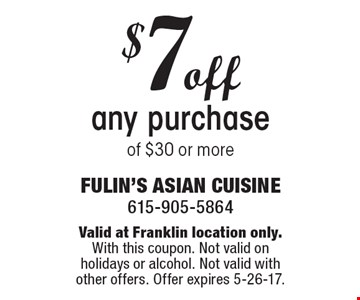 $7 off any purchase of $30 or more. Valid at Franklin location only. With this coupon. Not valid on holidays or alcohol. Not valid with other offers. Offer expires 5-26-17.