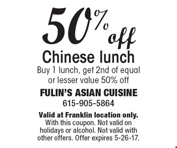 50% off Chinese lunch Buy 1 lunch, get 2nd of equal or lesser value 50% off. Valid at Franklin location only.With this coupon. Not valid on holidays or alcohol. Not valid with other offers. Offer expires 5-26-17.