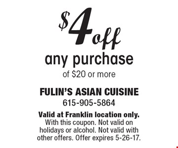 $4 off any purchase of $20 or more. Valid at Franklin location only.With this coupon. Not valid on holidays or alcohol. Not valid with other offers. Offer expires 5-26-17.