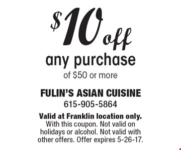 $10 off any purchase of $50 or more. Valid at Franklin location only.With this coupon. Not valid on holidays or alcohol. Not valid with other offers. Offer expires 5-26-17.