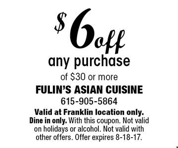 $6 off any purchase of $30 or more. Valid at Franklin location only. Dine in only. With this coupon. Not valid on holidays or alcohol. Not valid with other offers. Offer expires 8-18-17.