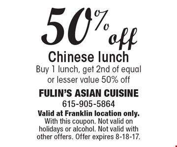 50% off Chinese lunch. Buy 1 lunch, get 2nd of equal or lesser value 50% off. Valid at Franklin location only. With this coupon. Not valid on holidays or alcohol. Not valid with other offers. Offer expires 8-18-17.