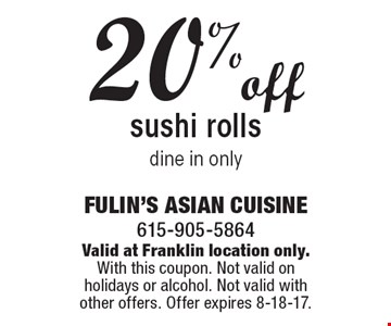 20% off sushi rolls, dine in only. Valid at Franklin location only. With this coupon. Not valid on holidays or alcohol. Not valid with other offers. Offer expires 8-18-17.