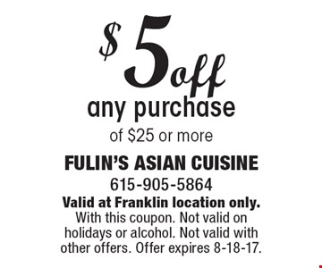 $5 off any purchase of $25 or more. Valid at Franklin location only.With this coupon. Not valid on holidays or alcohol. Not valid with other offers. Offer expires 8-18-17.