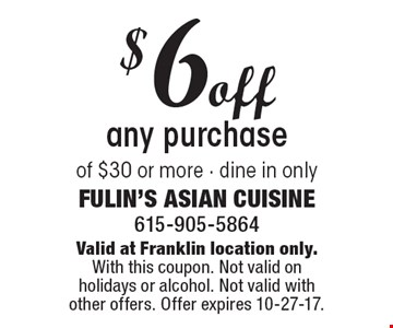 $6off any purchase of $30 or more - dine in only. Valid at Franklin location only.With this coupon. Not valid on holidays or alcohol. Not valid with other offers. Offer expires 10-27-17.
