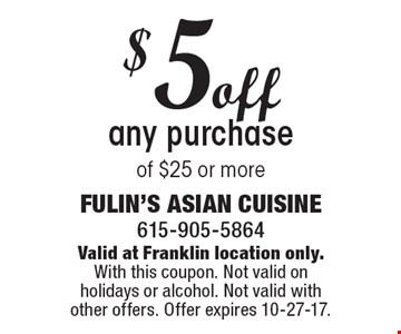 $5off any purchase of $25 or more. Valid at Franklin location only.With this coupon. Not valid on holidays or alcohol. Not valid with other offers. Offer expires 10-27-17.