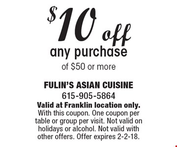 $10 off any purchase of $50 or more. Valid at Franklin location only. With this coupon. One coupon per table or group per visit. Not valid on holidays or alcohol. Not valid with other offers. Offer expires 2-2-18.