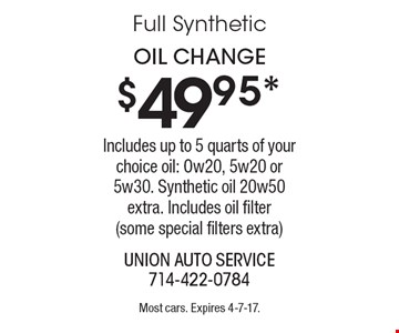 $49.95* Oil Change Includes up to 5 quarts of your choice oil: Ow20, 5w20 or 5w30. Synthetic oil 20w50 extra. Includes oil filter(some special filters extra). Most cars. Expires 4-7-17.