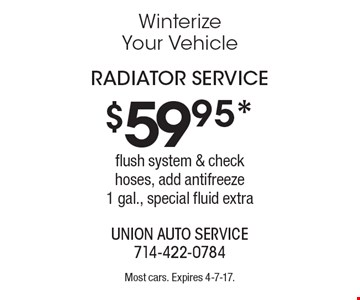 $59.95* radiator service flush system & check hoses, add antifreeze1 gal., special fluid extra. Most cars. Expires 4-7-17.