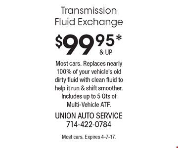 $99.95* Transmission Fluid Exchange Most cars. Replaces nearly 100% of your vehicle's old dirty fluid with clean fluid to help it run & shift smoother. Includes up to 5 Qts of Multi-Vehicle ATF.. Most cars. Expires 4-7-17.