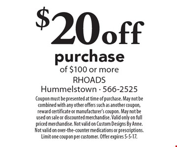 $20 off purchase of $100 or more. Coupon must be presented at time of purchase. May not be combined with any other offers such as another coupon, reward certificate or manufacturer's coupon. May not be used on sale or discounted merchandise. Valid only on full priced merchandise. Not valid on Custom Designs By Anne. Not valid on over-the-counter medications or prescriptions. Limit one coupon per customer. Offer expires 5-5-17.
