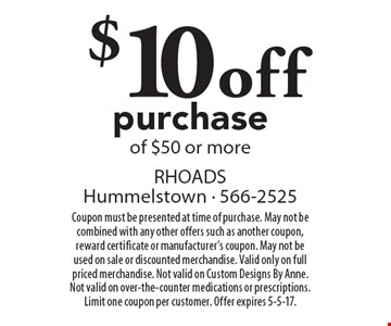 $10 off purchase of $50 or more. Coupon must be presented at time of purchase. May not be combined with any other offers such as another coupon, reward certificate or manufacturer's coupon. May not be used on sale or discounted merchandise. Valid only on full priced merchandise. Not valid on Custom Designs By Anne. Not valid on over-the-counter medications or prescriptions. Limit one coupon per customer. Offer expires 5-5-17.