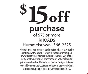 $15 off purchase of $75 or more. Coupon must be presented at time of purchase. May not be combined with any other offers such as another coupon, reward certificate or manufacturer's coupon. May not be used on sale or discounted merchandise. Valid only on full priced merchandise. Not valid on Custom Designs By Anne. Not valid on over-the-counter medications or prescriptions. Limit one coupon per customer. Offer expires 5-5-17.