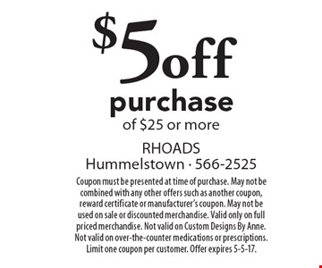 $5off purchase of $25 or more. Coupon must be presented at time of purchase. May not be combined with any other offers such as another coupon, reward certificate or manufacturer's coupon. May not be used on sale or discounted merchandise. Valid only on full priced merchandise. Not valid on Custom Designs By Anne. Not valid on over-the-counter medications or prescriptions. Limit one coupon per customer. Offer expires 5-5-17.