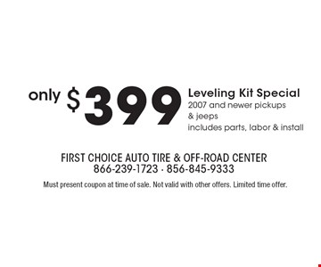 Only $399 Leveling Kit Special – 2007 and newer/ Pick-ups & jeeps. Includes parts, labor & install. Must present coupon at time of sale. Not valid with other offers. Limited time offer.