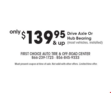 Only $139.95 & up – Drive Axle Or Hub Bearing (most vehicles, installed). Must present coupon at time of sale. Not valid with other offers. Limited time offer.
