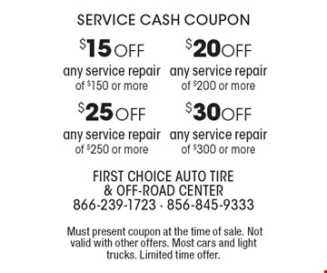 Service Cash Coupon $20 off any service repair of $200 or more. $30 off any service repair of $300 or more. $25 off any service repair of $250 or more. $15 off any service repair of $150 or more. Must present coupon at the time of sale. Not valid with other offers. Most cars and light trucks. Limited time offer.