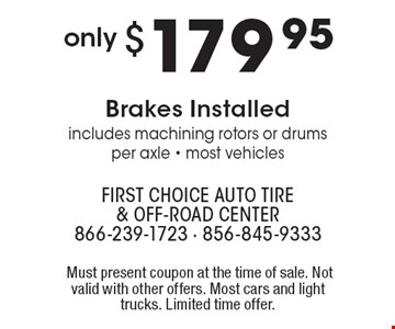 Only $179.95 Brakes Installed – includes machining rotors or drums per axle - most vehicles. Must present coupon at the time of sale. Not valid with other offers. Most cars and light trucks. Limited time offer.