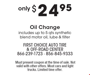 Only $24.95 Oil Change – includes up to 5 qts synthetic blend motor oil, lube & filter. Must present coupon at the time of sale. Not valid with other offers. Most cars and light trucks. Limited time offer.