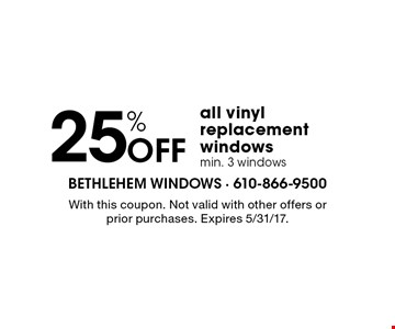 25% off all vinyl replacement windows. Min. 3 windows. With this coupon. Not valid with other offers or prior purchases. Expires 5/31/17.