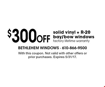 $300 off solid vinyl + R-20 bay/bow windows. Factory lifetime warranty. With this coupon. Not valid with other offers or prior purchases. Expires 5/31/17.