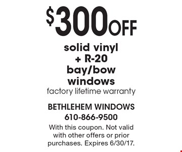 $300 OFF solid vinyl + R-20 bay/bow windows. factory lifetime warranty. With this coupon. Not valid with other offers or prior purchases. Expires 6/30/17.