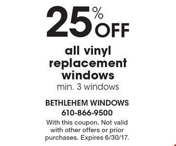 25% OFF all vinyl replacement windowsmin. 3 windows. With this coupon. Not valid with other offers or prior purchases. Expires 6/30/17.