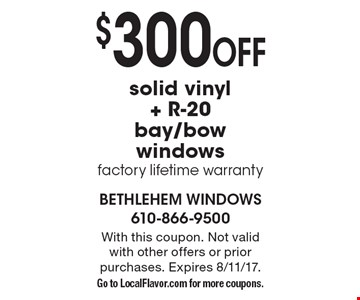 $300 OFF solid vinyl+ R-20 bay/bow windows factory lifetime warranty. With this coupon. Not valid with other offers or prior purchases. Expires 8/11/17. Go to LocalFlavor.com for more coupons.