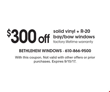 $300 off solid vinyl + R-20 bay/bow windows. Factory lifetime warranty. With this coupon. Not valid with other offers or prior purchases. Expires 9/15/17.